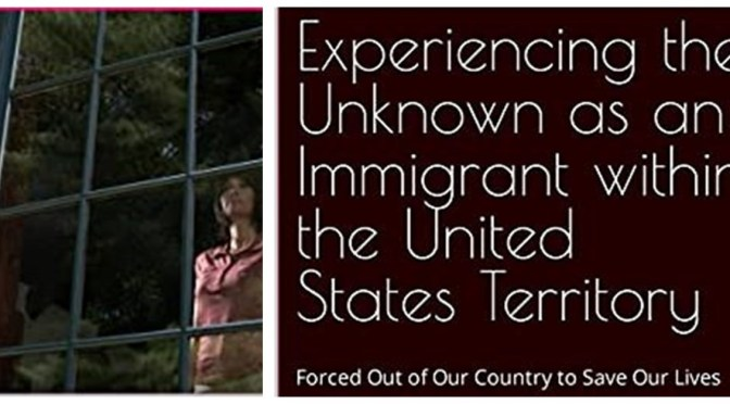 Experiencing the Unknown as an Immigrant Within U.S. Territory: Forced Out of Our Country to Save Our Lives
