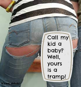 Call my kid a baby Well, yours is a tramp!