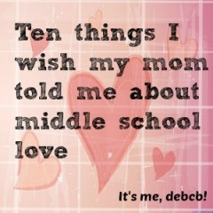 Ten things I wish my mom told me about middle school love-It's me, debcb!
