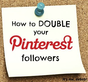 How to double your Pinterest followers- It's me, debcb!