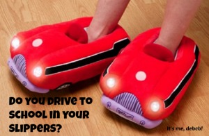 Do you drive to school in your slippers?-It's me, debcb!