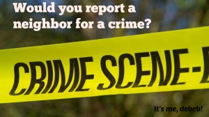 Would you report a neighbor for a crime- It's me, debcb!