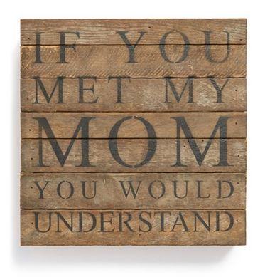If you met my mom, you'd understand