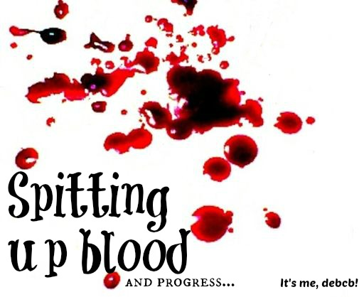 Spitting up Blood- It's me, debcb!