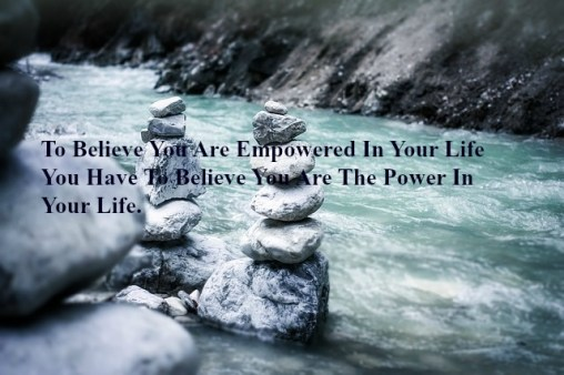 to-believe-you-are-empowered-in-your-life-you-have-to-believe-you-are-the-power-in-your-life