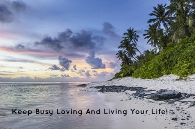 Keep Busy Loving And Living Your Life!