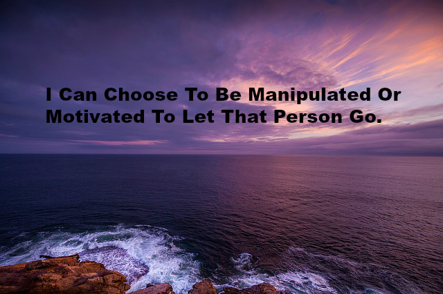 I Can Choose To Be Manipulated Or Motivated To Let That Person Go.