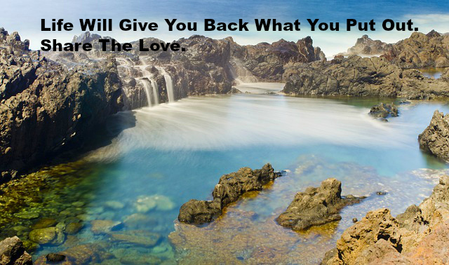 Life Will Give You Back What You Put Out. Share The Love.