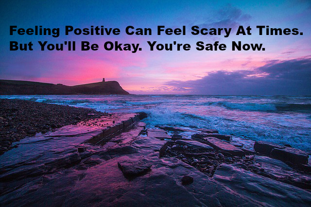 Feeling Positive Can Feel Scary At Times. But You'll Be Okay. You're Safe Now.