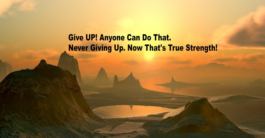 Give UP! Anyone Can Do That. Never Giving Up. Now That's True Strength!