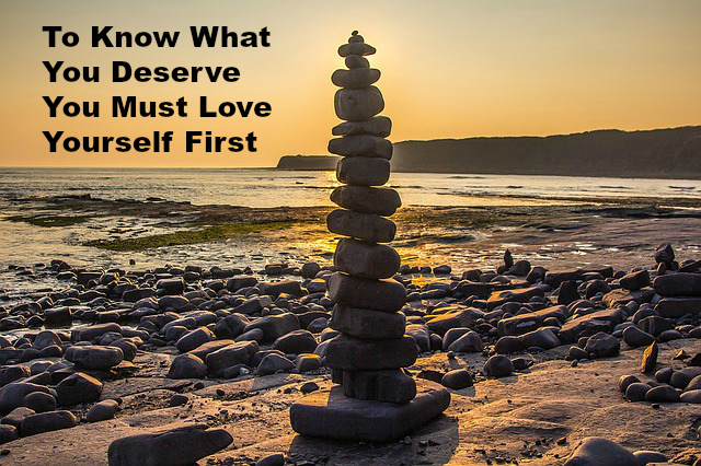 To Know What You Deserve You Must Love Yourself First.