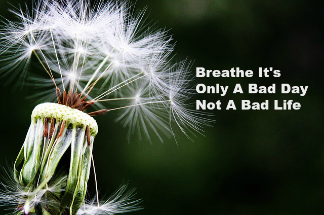 Breathe It's Only A Bad Day Not A Bad Life