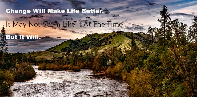 Change Will Make Life Better. It May Not Seem Like It at the Time But It Will.