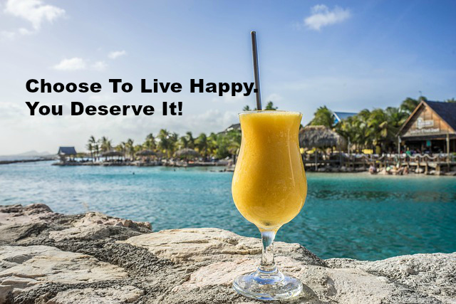 Choose To Live Happy. You Deserve It!