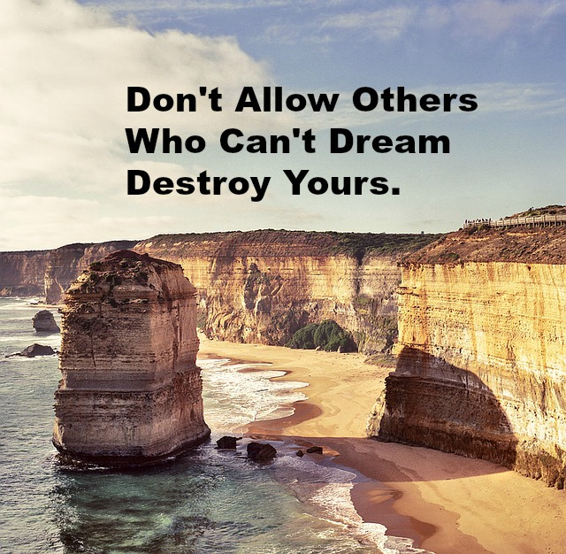 Don't Allow Others Who Can't Dream Destroy Yours.