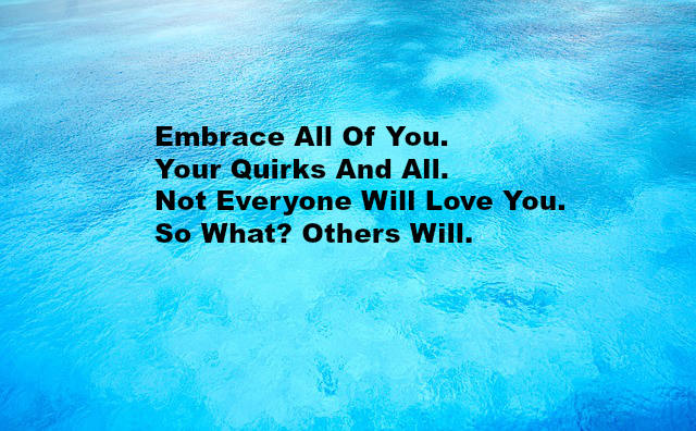 Embrace All Of You. Your Quirks And All. Not Everyone Will Love You. So What Others Will.