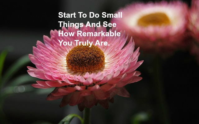 Start To Do Small Things And See How Remarkable You Truly Are.