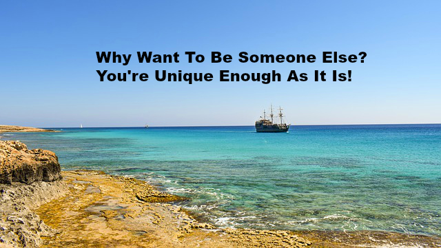Why Want To Be Someone Else You're Unique Enough As It Is!