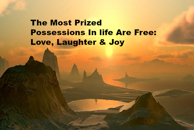 The Most Prized Possessions In life Are Free Love, Laughter & Joy