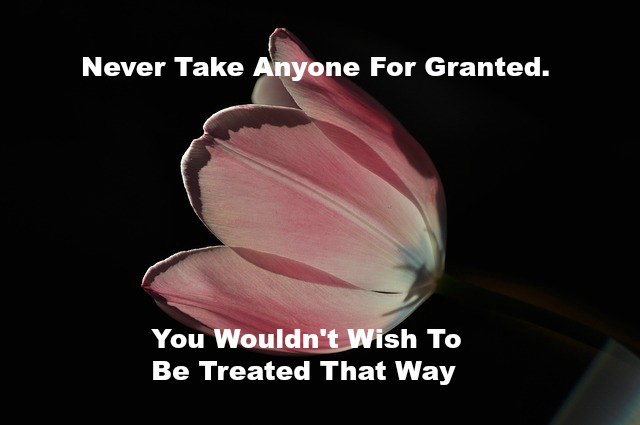 Never Take Anyone For Granted You Wouldn't Wish To Be Treated That Way