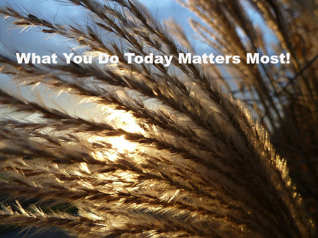 What You Do Today Matters Most!