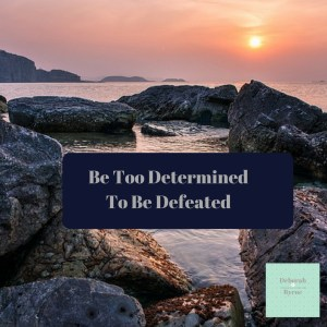 Be Too Determined To Be Defeated