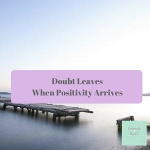 Doubt Leaves When Positivity Arrives