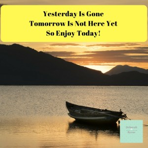 Yesterday Is Gone Tomorrow Is Not Here Yet Do Enjoy Today