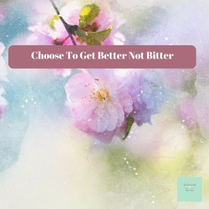 Choose To Get Better Not Bitter