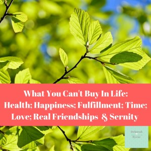 What You Can't Buy In LIfe Health Happiness Fullfillment Time Love Real Friendships & Serenity