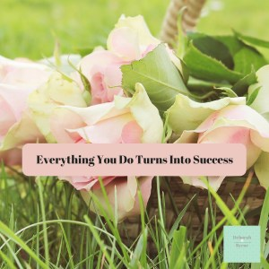 Everything You Do Turns Into Success