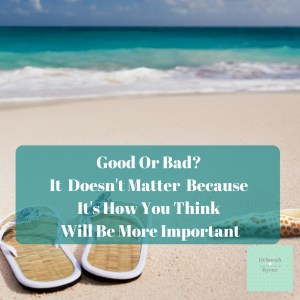 Good Or Bad It Doesn't Matter Because It's How You Think Will Be More Important DBpcychology 4