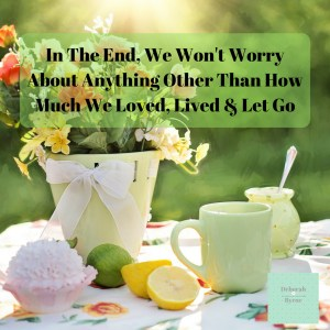 In The End, We Won't Worry About Anything Other Than How Much We Loved, Lived & Let Go DBpsychology 12