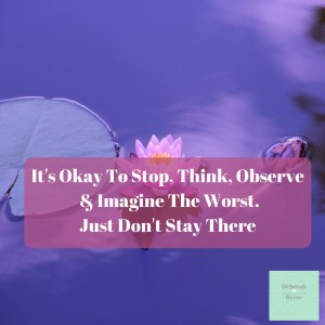 It's Okay To Stop Think Observe & Imagine The Worst Just Don't Stay There DBpsychology 26f