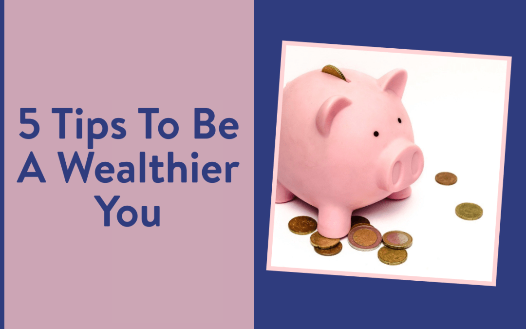 5 Tips To Be A Wealthier You