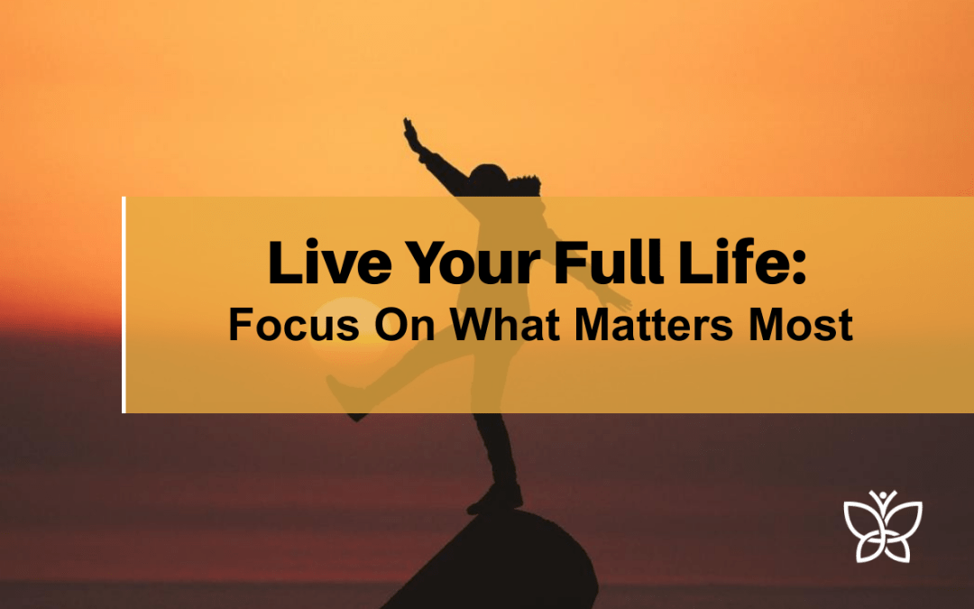 Focus On What Matters: Live Your Full Life