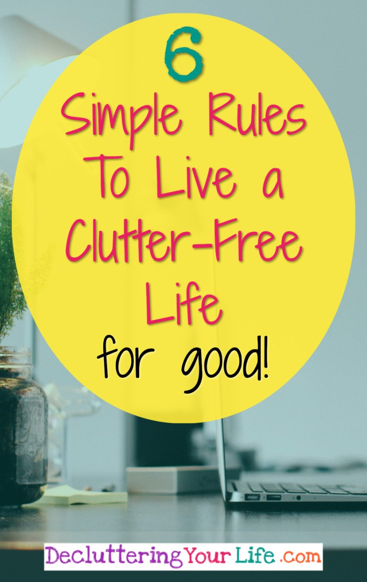 Ready to live a clutter-free life?  It's easier than you think!  Here are 6 simple rules to declutter your life for good!