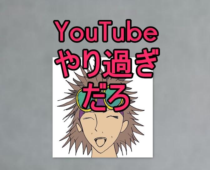 YouTubeやり過ぎだろ