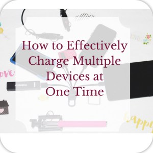 How to Effectively Charge Multiple Devices at One Time