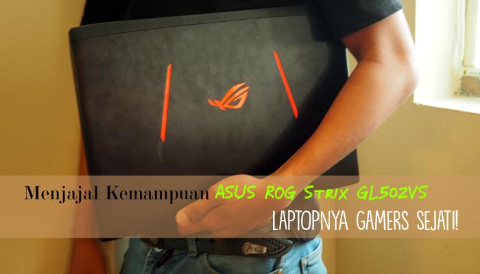 banner1 - Menjajal Kemampuan ASUS ROG Strix GL502VS, Laptopnya Gamers Sejati!