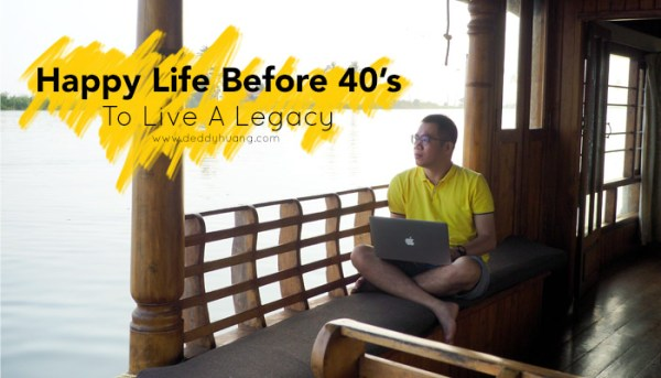 Happy Life Before 40's : To Live A Legacy