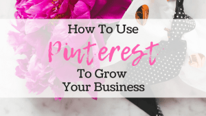 How To Use Pinterest To Successfully Grow Your Business