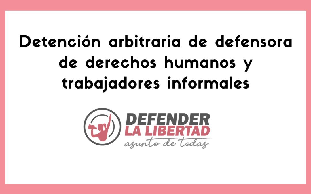 Detención arbitraria de defensora de derechos humanos y trabajadores informales