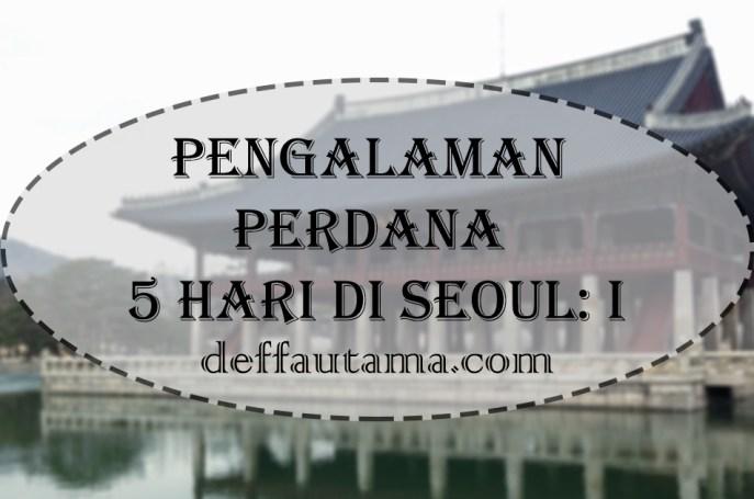 Pengalaman Perdana 5 Hari di Seoul - Bagian 1