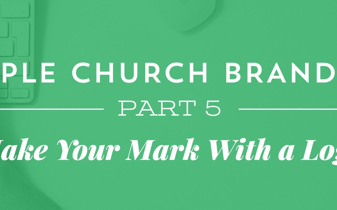 Simple Church Branding, Part 5: Make Your Mark With a Logo