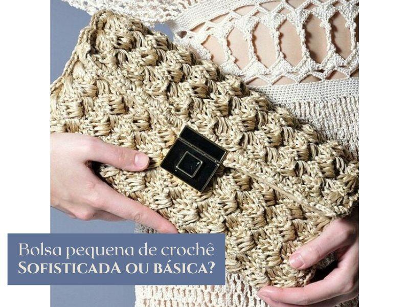 Bolsa pequena de crochê: Sofisticada ou básica?
