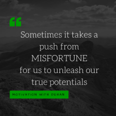 Sometimes it takes a push from misfortune for us to unleash our true potentials