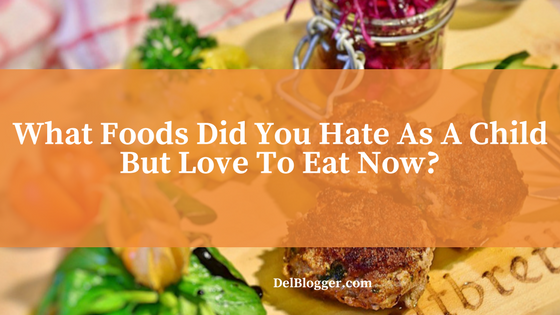 What Foods Did You Hate As A Child But Love To Eat Now?