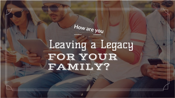 How Are You Leaving a Legacy for Your Family?