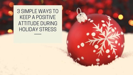 3 Simple Ways to Keep a Positive Attitude During Holiday Stress